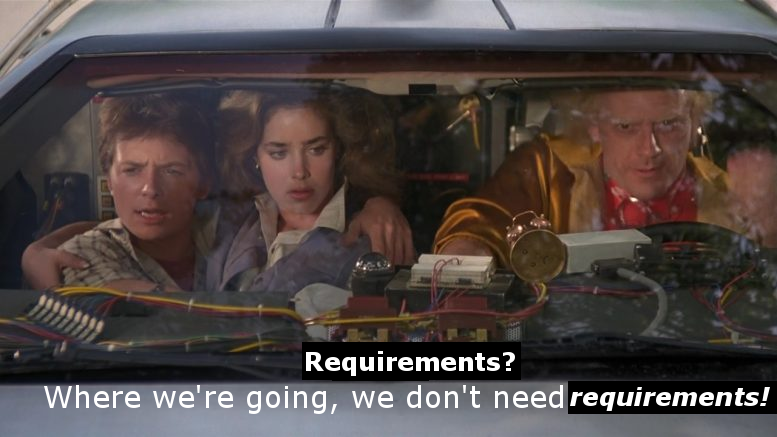 Still from Back to the Future Part 2 with subtitles changed to: Requirements? Where we're going, we don't need requirements!